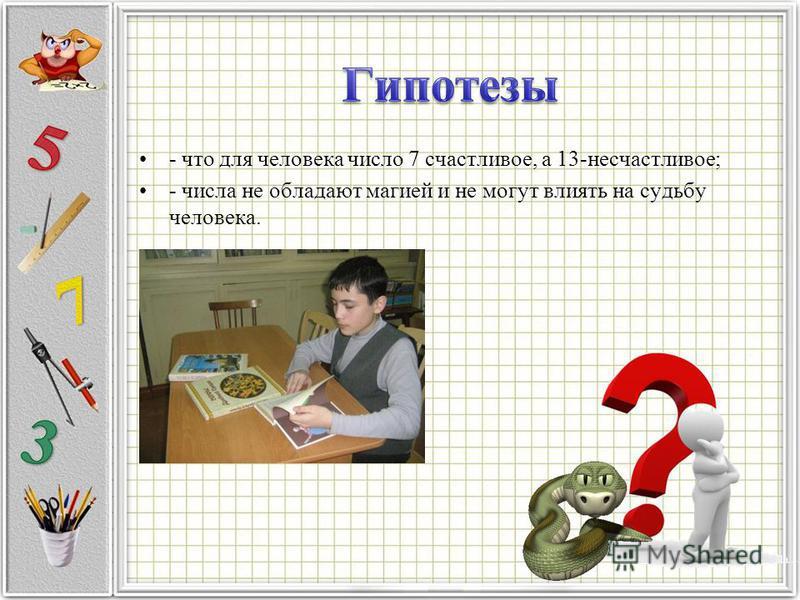 - что для человека число 7 счастливое, а 13-несчастливое; - числа не обладают магией и не могут влиять на судьбу человека.