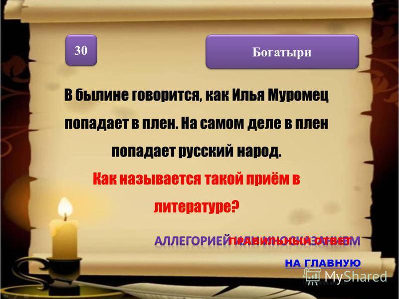 Богатыри 30 В былине говорится, как Илья Муромец попадает в плен. На самом деле в плен попадает русский народ. Как называется такой приём в литературе? НА ГЛАВНУЮ ПРАВИЛЬНЫЙ ОТВЕТ
