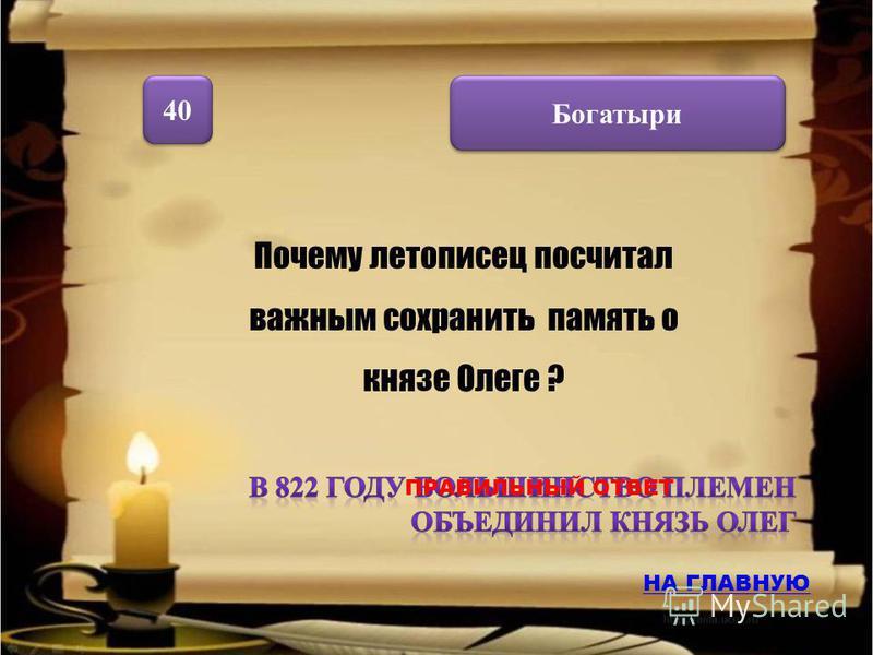 Богатыри 40 Почему летописец посчитал важным сохранить память о князе Олеге ? НА ГЛАВНУЮ ПРАВИЛЬНЫЙ ОТВЕТ