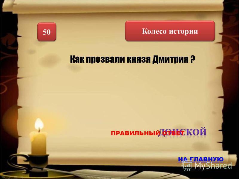 Колесо истории 50 Как прозвали князя Дмитрия ? НА ГЛАВНУЮ ПРАВИЛЬНЫЙ ОТВЕТ