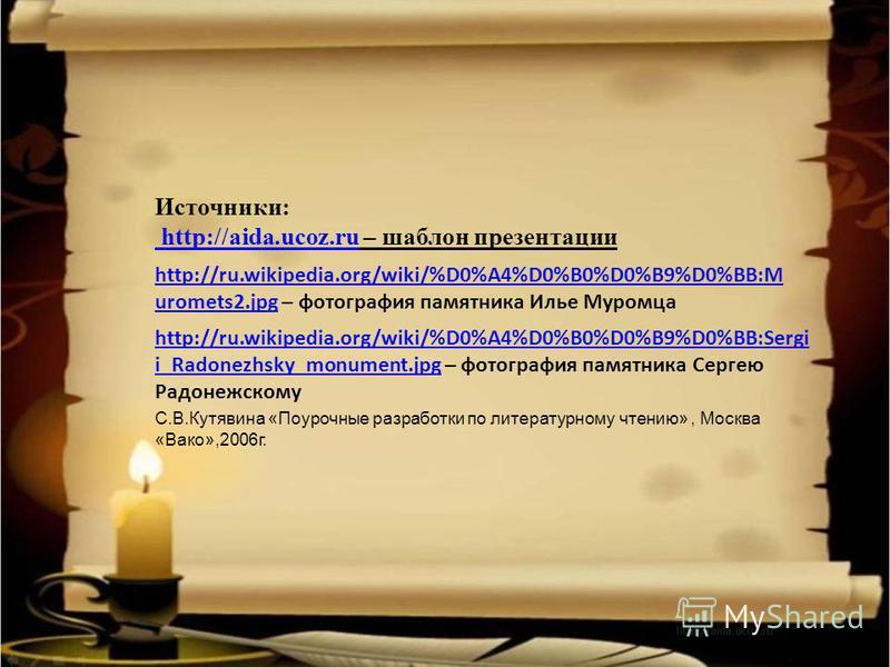 Источники: http://aida.ucoz.ru http://aida.ucoz.ru – шаблон презентации http://ru.wikipedia.org/wiki/%D0%A4%D0%B0%D0%B9%D0%BB:M uromets2.jpghttp://ru.wikipedia.org/wiki/%D0%A4%D0%B0%D0%B9%D0%BB:M uromets2. jpg – фотография памятника Илье Муромца http