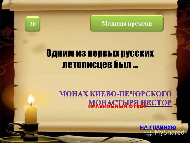 Машина времени 20 Одним из первых русских летописцев был … НА ГЛАВНУЮ ПРАВИЛЬНЫЙ ОТВЕТ