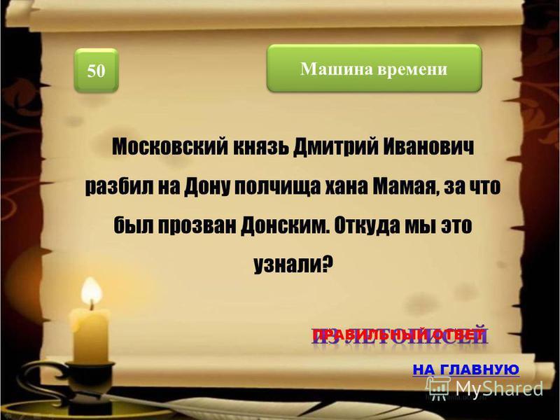 Машина времени 50 Московский князь Дмитрий Иванович разбил на Дону полчища хана Мамая, за что был прозван Донским. Откуда мы это узнали? НА ГЛАВНУЮ ПРАВИЛЬНЫЙ ОТВЕТ