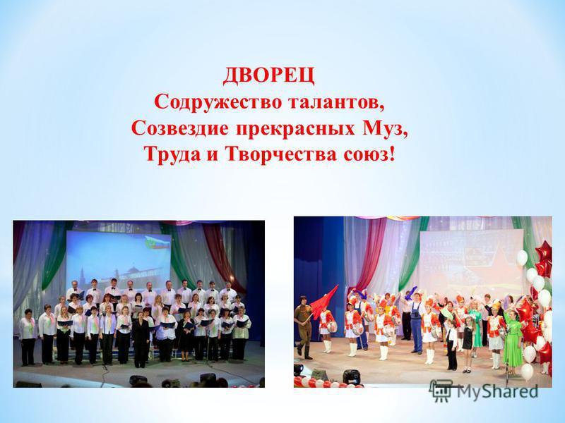 ДВОРЕЦ Содружество талантов, Созвездие прекрасных Муз, Труда и Творчества союз!