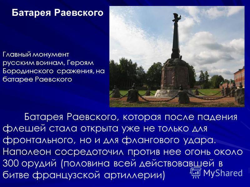 Главный монумент русским воинам, Героям Бородинского сражения, на батарее Раевского Батарея Раевского, которая после падения флешей стала открыта уже не только для фронтального, но и для флангового удара. Наполеон сосредоточил против нее огонь около