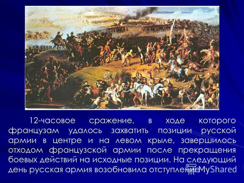 12-часовое сражение, в ходе которого французам удалось захватить позиции русской армии в центре и на левом крыле, завершилось отходом французской армии после прекращения боевых действий на исходные позиции. На следующий день русская армия возобновила