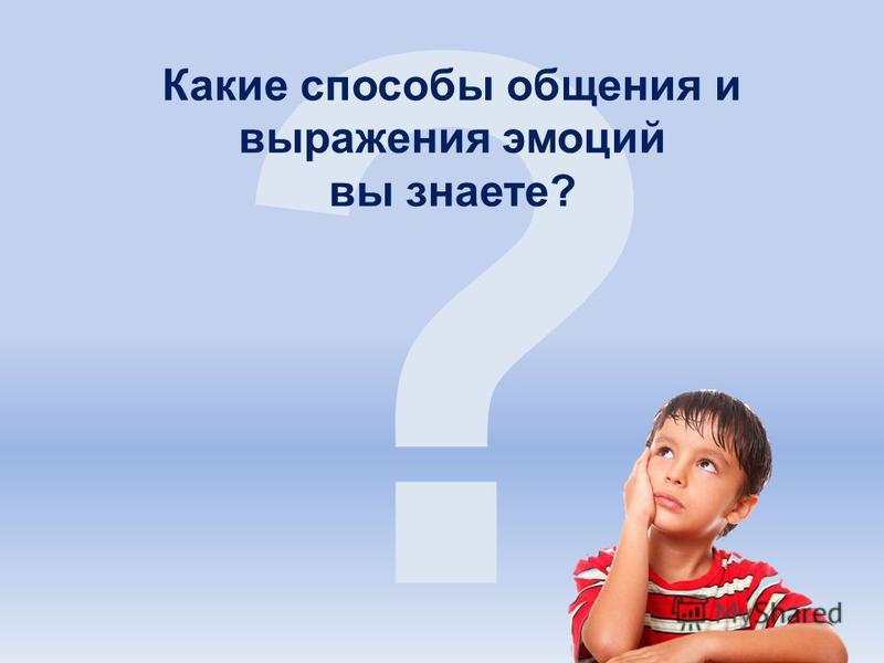 ? Какие способы общения и выражения эмоций вы знаете?