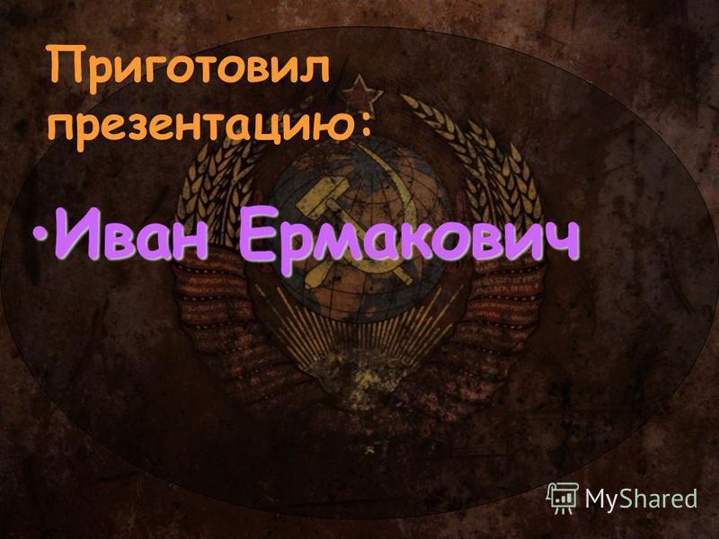 Приготовил презентацию: Иван Ермакович Иван Ермакович