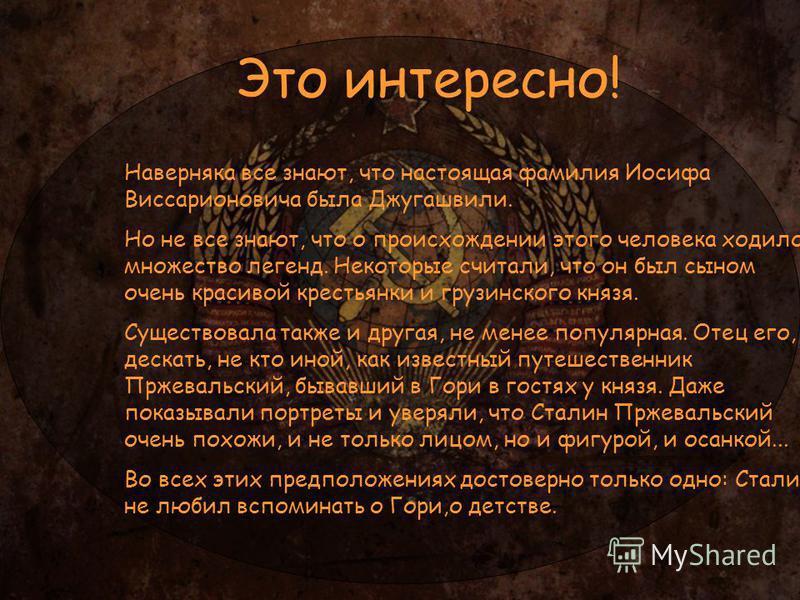 Наверняка все знают, что настоящая фамилия Иосифа Виссарионовича была Джугашвили. Но не все знают, что о происхождении этого человека ходило множество легенд. Некоторые считали, что он был сыном очень красивой крестьянки и грузинского князя. Существо