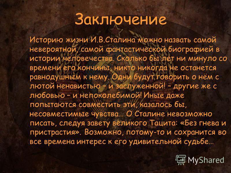 Историю жизни И.В.Сталина можно назвать самой невероятной, самой фантастической биографией в истории человечества. Сколько бы лет ни минуло со времени его кончины, никто никогда не останется равнодушным к нему. Одни будут говорить о нём с лютой ненав