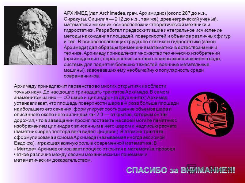 АРХИМЕД (лат. Archimedes, греч. Архимидис) (около 287 до н.э., Сиракузы, Сицилия 212 до н.э., там же), древнегреческий ученый, математик и механик, основоположник теоретической механики и гидростатики. Разработал предвосхитившие интегральное исчислен