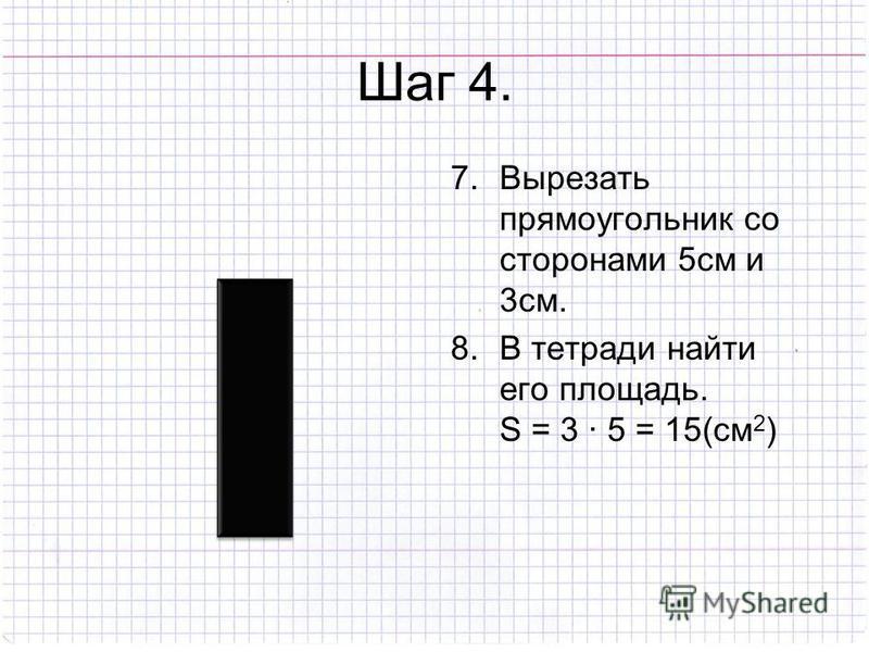 Шаг 4. 7. Вырезать прямоугольник со сторонами 5 см и 3 см. 8. В тетради найти его площадь. S = 3 · 5 = 15(см 2 )