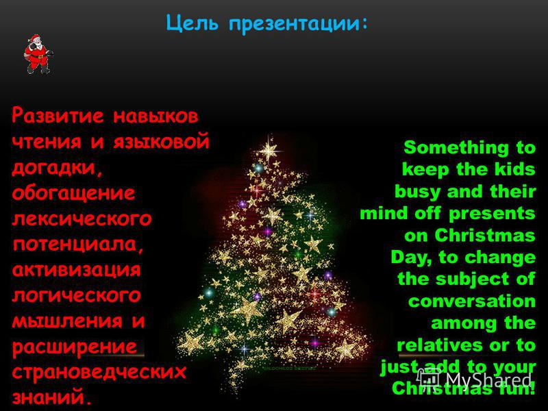 Цель презентации: Something to keep the kids busy and their mind off presents on Christmas Day, to change the subject of conversation among the relatives or to just add to your Christmas fun! Развитие навыков чтения и языковой догадки, обогащение лек
