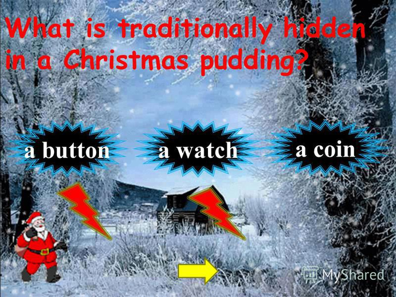 What is traditionally hidden in a Christmas pudding? a coin a buttona watch