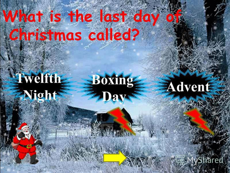 What is the last day of Christmas called? Twelfth Night Advent Boxing Day