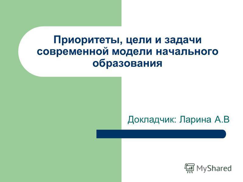 Приоритеты, цели и задачи современной модели начального образования Докладчик: Ларина А.В