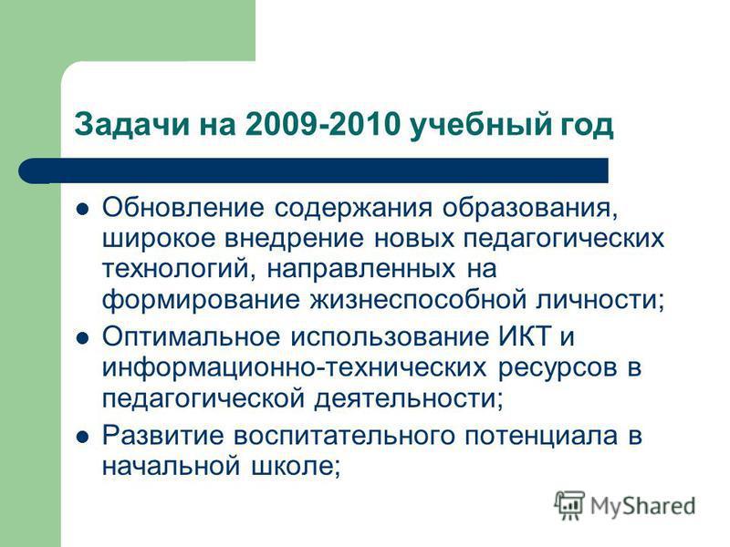 Задачи на 2009-2010 учебный год Обновление содержания образования, широкое внедрение новых педагогических технологий, направленных на формирование жизнеспособной личности; Оптимальное использование ИКТ и информационно-технических ресурсов в педагогич