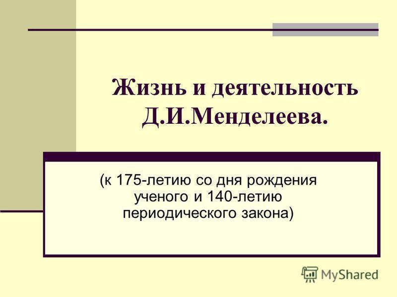 Жизнь и деятельность Д.И.Менделеева. (к 175-летию со дня рождения ученого и 140-летию периодического закона)
