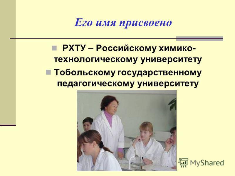 Его имя присвоено РХТУ – Российскому химико- технологическому университету Тобольскому государственному педагогическому университету