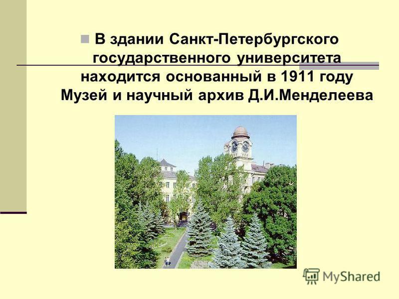 В здании Санкт-Петербургского государственного университета находится основанный в 1911 году Музей и научный архив Д.И.Менделеева