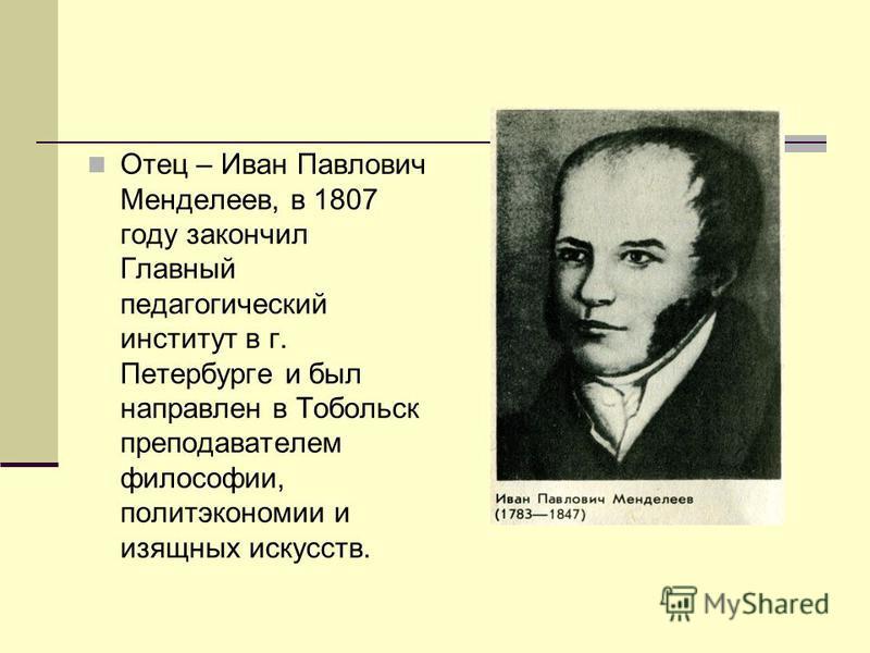 Отец – Иван Павлович Менделеев, в 1807 году закончил Главный педагогический институт в г. Петербурге и был направлен в Тобольск преподавателем философии, политэкономии и изящных искусств.