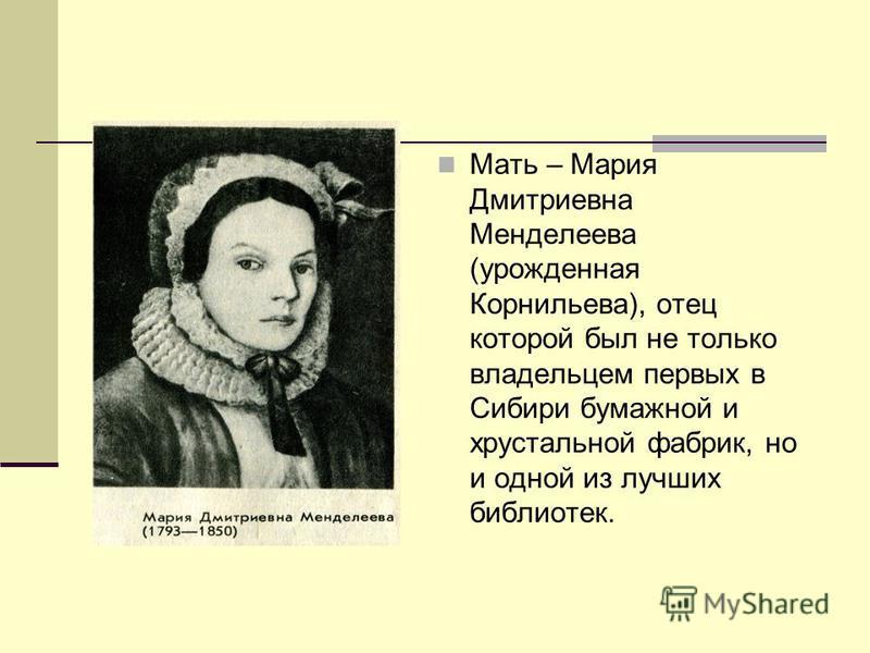 Мать – Мария Дмитриевна Менделеева (урожденная Корнильева), отец которой был не только владельцем первых в Сибири бумажной и хрустальной фабрик, но и одной из лучших библиотек.