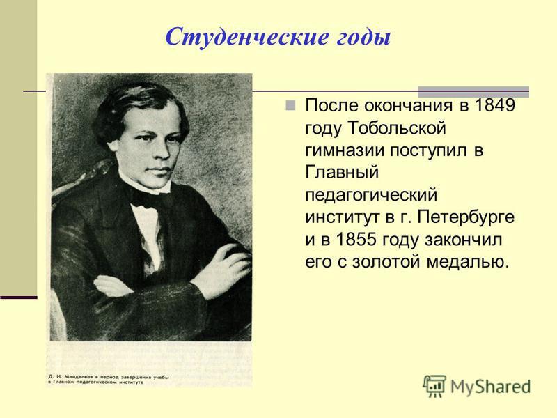 Студенческие годы После окончания в 1849 году Тобольской гимназии поступил в Главный педагогический институт в г. Петербурге и в 1855 году закончил его с золотой медалью.