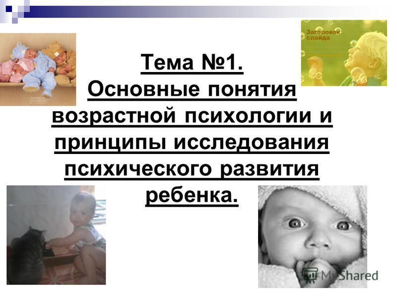 Тема 1. Основные понятия возрастной психологии и принципы исследования психического развития ребенка.