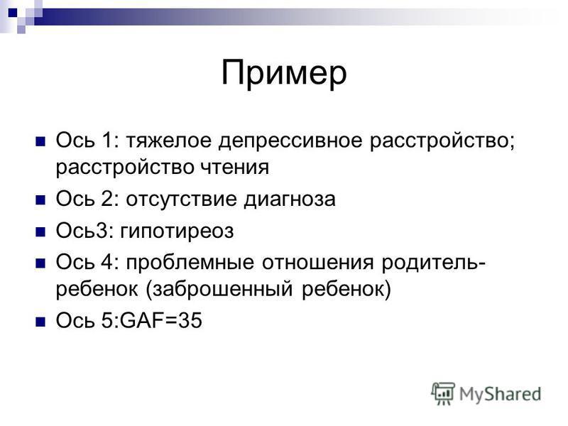 Пример Ось 1: тяжелое депрессивное расстройство; расстройство чтения Ось 2: отсутствие диагноза Ось 3: гипотиреоз Ось 4: проблемные отношения родитель- ребенок (заброшенный ребенок) Ось 5:GAF=35