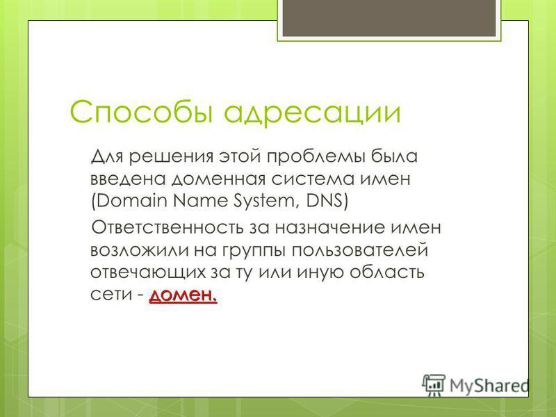 Способы адресации Для решения этой проблемы была введена доменная система имен (Domain Name System, DNS) домен. Ответственность за назначение имен возложили на группы пользователей отвечающих за ту или иную область сети - домен.