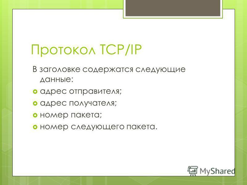 Протокол TCP/IP В заголовке содержатся следующие данные: адрес отправителя; адрес получателя; номер пакета; номер следующего пакета.