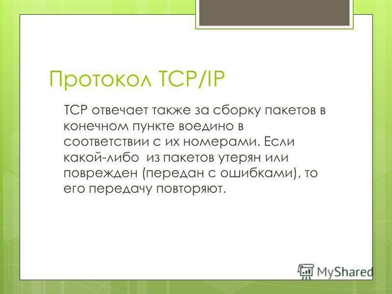 Протокол TCP/IP TCP отвечает также за сборку пакетов в конечном пункте воедино в соответствии с их номерами. Если какой-либо из пакетов утерян или поврежден (передан с ошибками), то его передачу повторяют.