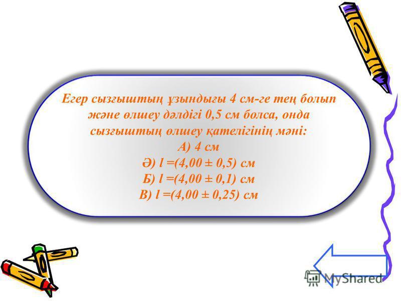 Егер сызғыштың ұзындығы 4 см-ге тең болып және өлшеу дәлдігі 0,5 см болса, онда сызғыштың өлшеу қателігінің мәні: А) 4 см Ә) l =(4,00 ± 0,5) см Б) l =(4,00 ± 0,1) см В) l =(4,00 ± 0,25) см Егер сызғыштың ұзындығы 4 см-ге тең болып және өлшеу дәлдігі
