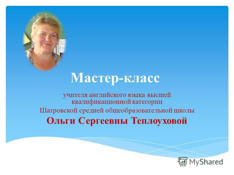 Мастер-класс учителя английского языка высшей квалификационной категории Шатровской средней общеобразовательной школы Ольги Сергеевны Теплоуховой
