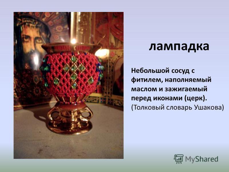 лампадка Небольшой сосуд с фитилем, наполняемый маслом и зажигаемый перед иконами (церк). (Толковый словарь Ушакова)