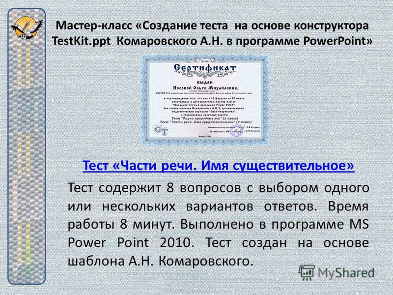 Мастер-класс «Создание теста на основе конструктора TestKit.ppt Комаровского А.Н. в программе PowerPoint» Тест «Части речи. Имя существительное» Тест содержит 8 вопросов с выбором одного или нескольких вариантов ответов. Время работы 8 минут. Выполне