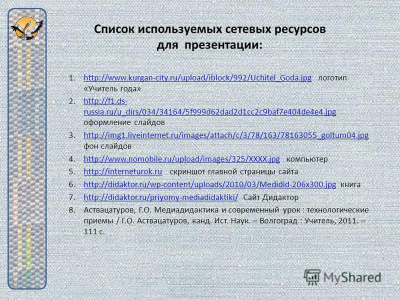 Список используемых сетевых ресурсов для презентации: 1.http://www.kurgan-city.ru/upload/iblock/992/Uchitel_Goda.jpg логотип «Учитель года»http://www.kurgan-city.ru/upload/iblock/992/Uchitel_Goda.jpg 2.http://f1.ds- russia.ru/u_dirs/034/34164/5f999d6
