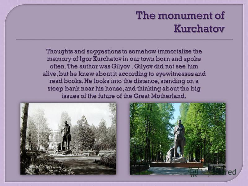The monument of Kurchatov Thoughts and suggestions to somehow immortalize the memory of Igor Kurchatov in our town born and spoke often. The author was Gilyov. Gilyov did not see him alive, but he knew about it according to eyewitnesses and read book