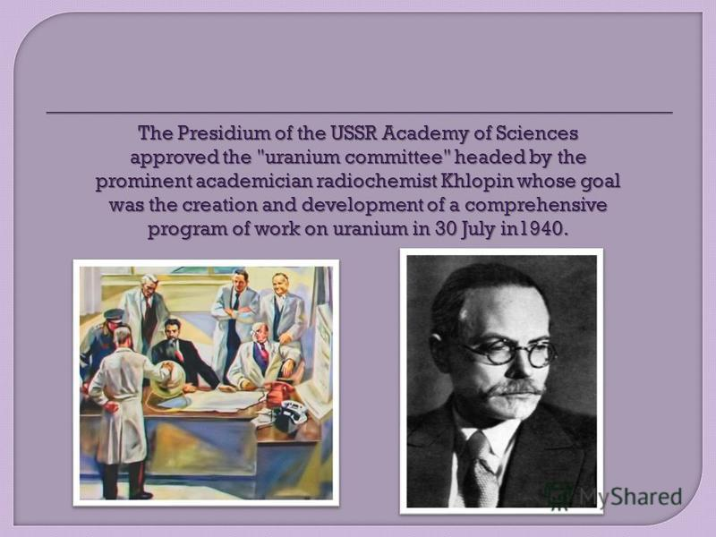 The Presidium of the USSR Academy of Sciences approved the uranium committee headed by the prominent academician radiochemist Khlopin whose goal was the creation and development of a comprehensive program of work on uranium in 30 July in1940.