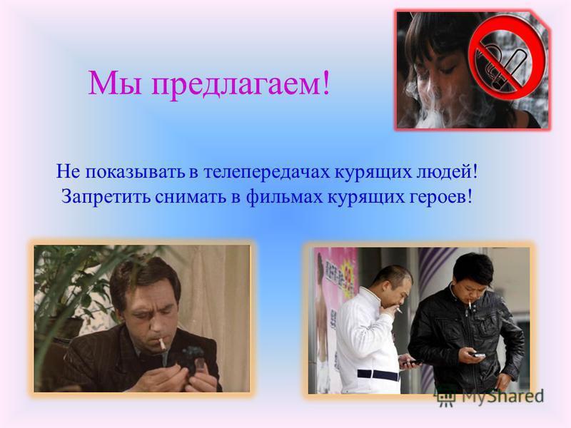 Мы предлагаем! Не показывать в телепередачах курящих людей! Запретить снимать в фильмах курящих героев!