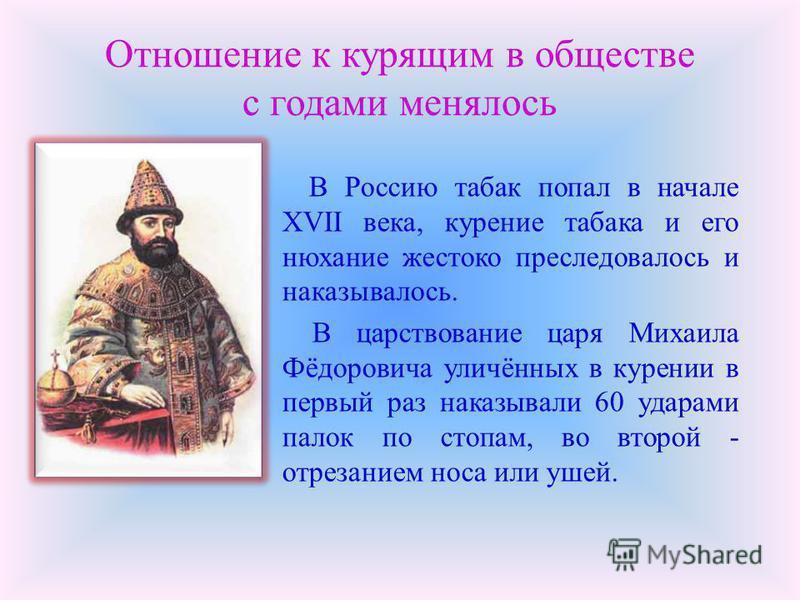 Отношение к курящим в обществе с годами менялось В Россию табак попал в начале XVII века, курение табака и его нюхание жестоко преследовалось и наказывалось. В царствование царя Михаила Фёдоровича уличённых в курении в первый раз наказывали 60 ударам