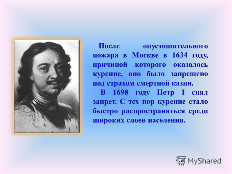 После опустошительного пожара в Москве в 1634 году, причиной которого оказалось курение, оно было запрещено под страхом смертной казни. В 1698 году Петр I снял запрет. С тех пор курение стало быстро распространяться среди широких слоев населения.