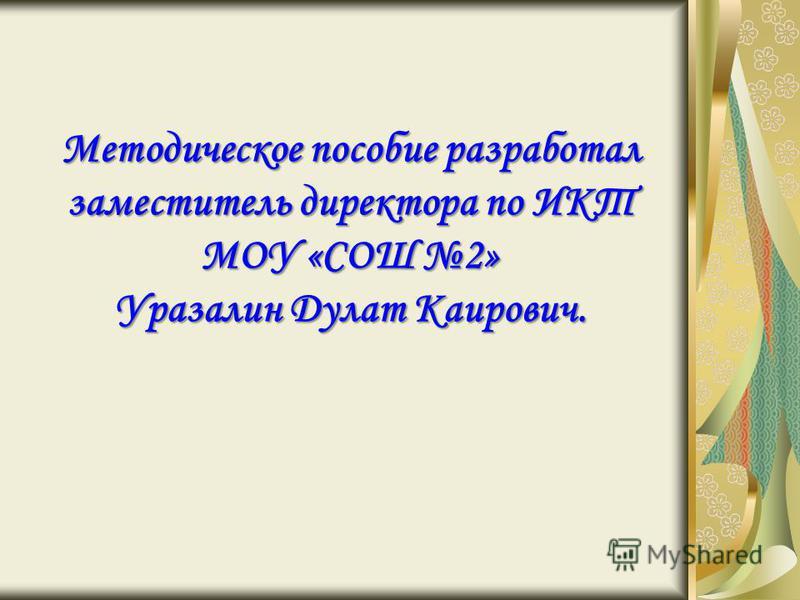 Методическое пособие разработал заместитель директора по ИКТ МОУ «СОШ 2» Уразалин Дулат Каирович.