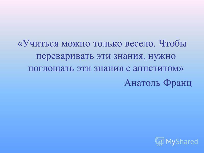 «Учиться можно только весело. Чтобы переваривать эти знания, нужно поглощать эти знания с аппетитом» Анатоль Франц
