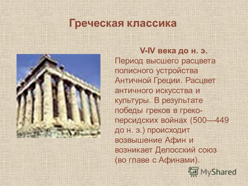 Греческая классика V-IV века до н. э. Период высшего расцвета полисного устройства Античной Греции. Расцвет античного искусства и культуры. В результате победы греков в греко- персидских войнах (500449 до н. э.) происходит возвышение Афин и возникает