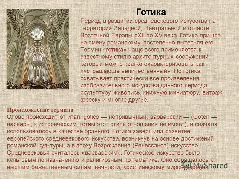 Готика Период в развитии средневекового искусства на территории Западной, Центральной и отчасти Восточной Европы сXII по XV века. Готика пришла на смену романскому, постепенно вытесняя его. Термин «готика» чаще всего применяется к известному стилю ар