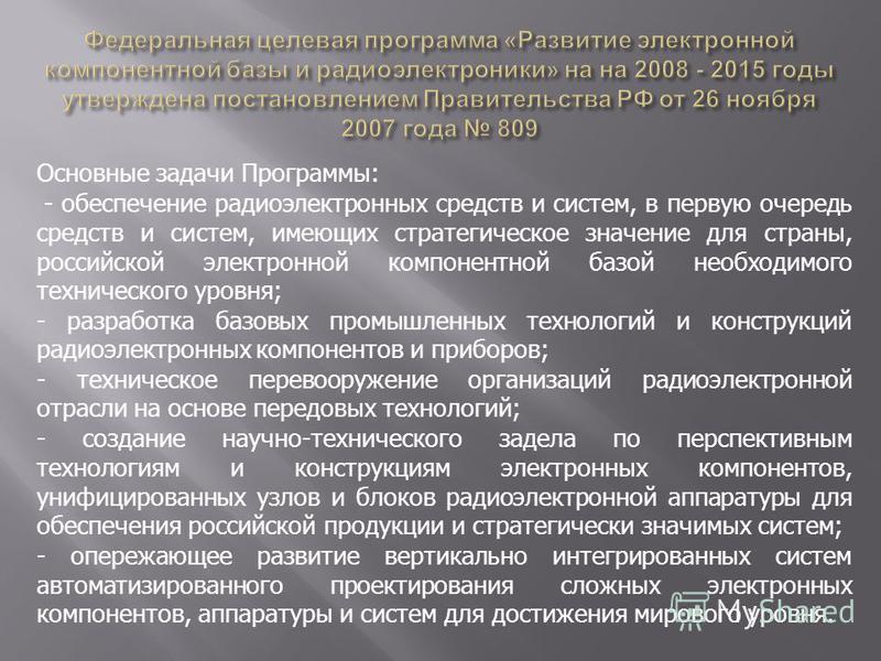 Основные задачи Программы: - обеспечение радиоэлектронных средств и систем, в первую очередь средств и систем, имеющих стратегическое значение для страны, российской электронной компонентной базой необходимого технического уровня; - разработка базовы