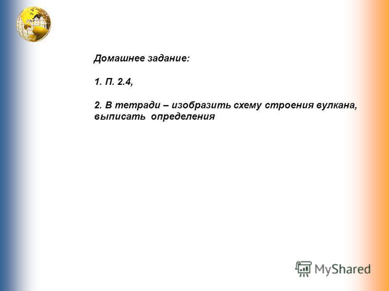 Домашнее задание: 1. П. 2.4, 2. В тетради – изобразить схему строения вулкана, выписать определения