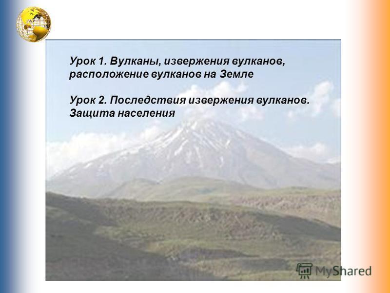 Урок 1. Вулканы, извержения вулканов, расположение вулканов на Земле Урок 2. Последствия извержения вулканов. Защита населения