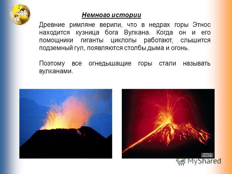 Немного истории Древние римляне верили, что в недрах горы Этнос находится кузница бога Вулкана. Когда он и его помощники гиганты циклопы работают, слышится подземный гул, появляются столбы дыма и огонь. Поэтому все огнедышащие горы стали называть вул